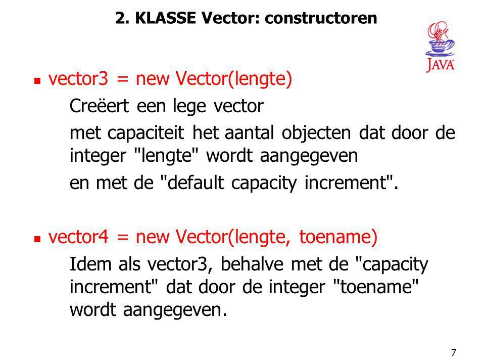 7 2. KLASSE Vector: constructoren vector3 = new Vector(lengte) Creëert een lege vector met capaciteit het aantal objecten dat door de integer