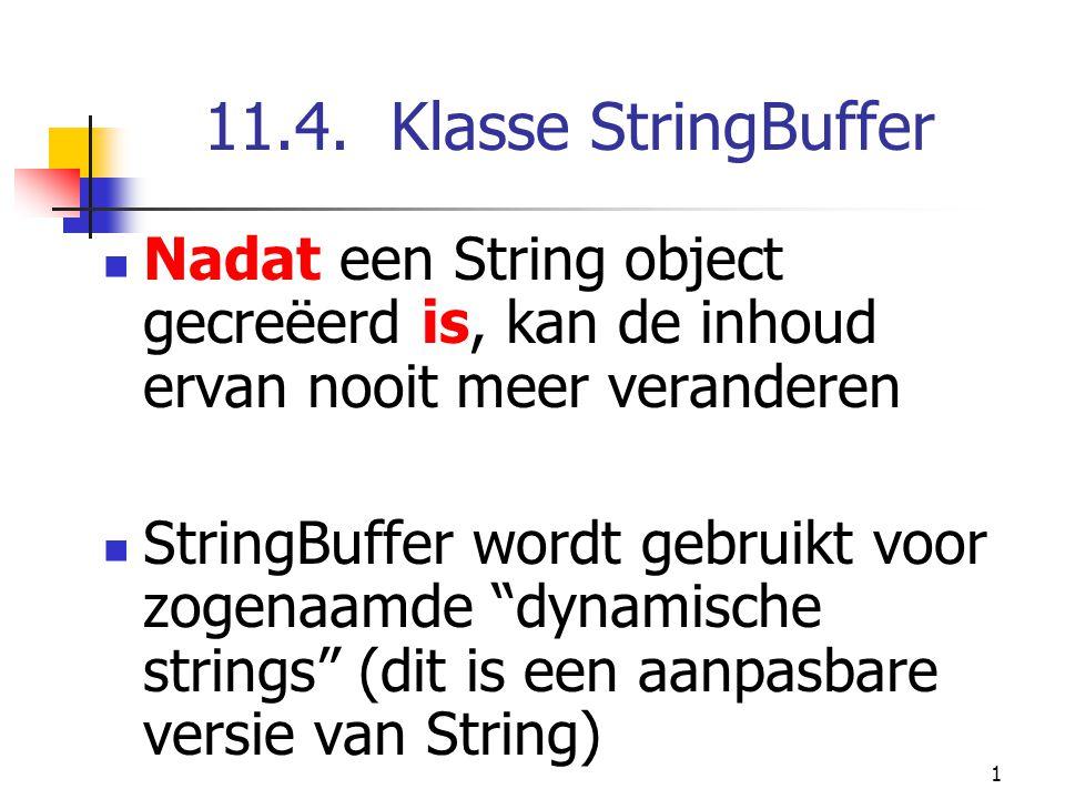 1 11.4. Klasse StringBuffer Nadat een String object gecreëerd is, kan de inhoud ervan nooit meer veranderen StringBuffer wordt gebruikt voor zogenaamd