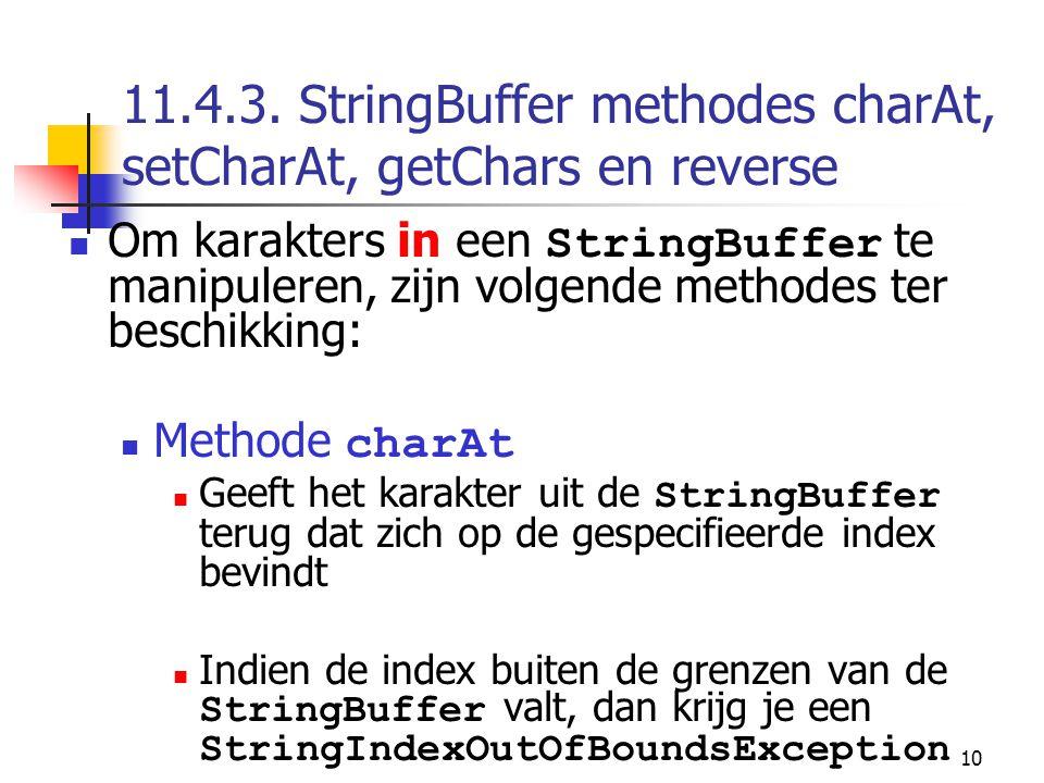 10 11.4.3. StringBuffer methodes charAt, setCharAt, getChars en reverse Om karakters in een StringBuffer te manipuleren, zijn volgende methodes ter be