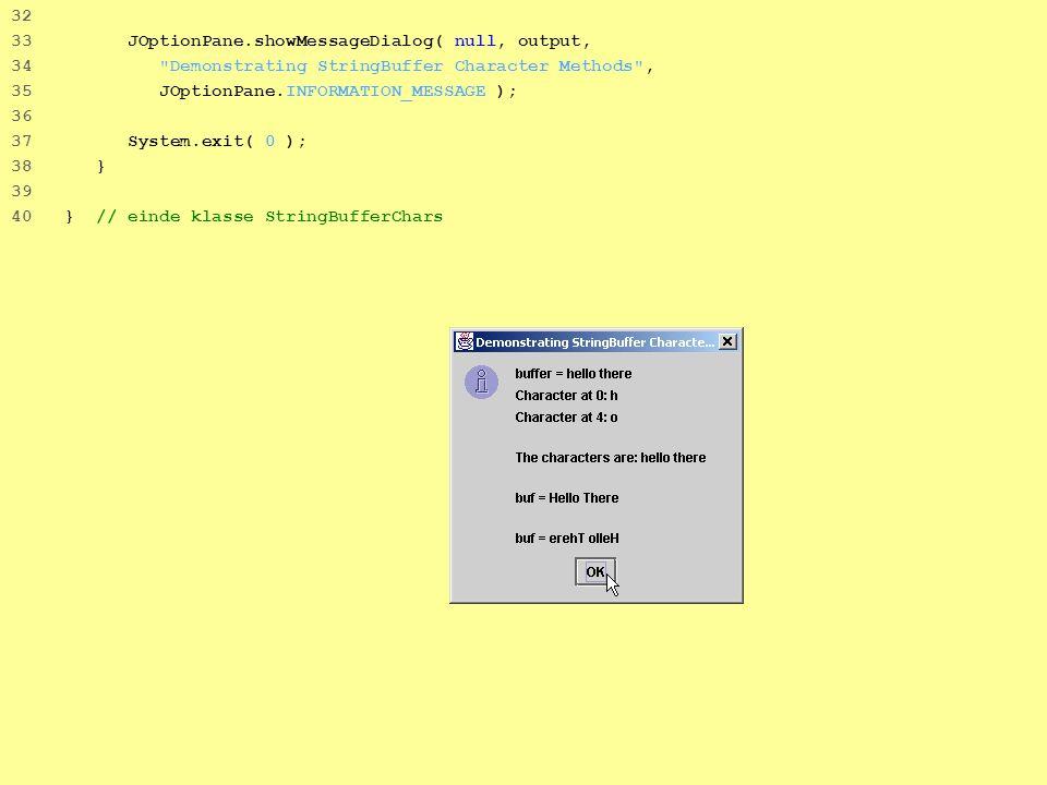 14 32 33 JOptionPane.showMessageDialog( null, output, 34 Demonstrating StringBuffer Character Methods , 35 JOptionPane.INFORMATION_MESSAGE ); 36 37 System.exit( 0 ); 38 } 39 40 } // einde klasse StringBufferChars