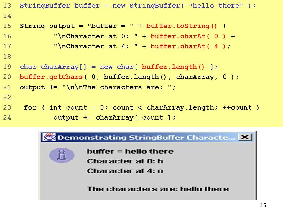 15 13 StringBuffer buffer = new StringBuffer( hello there ); 14 15 String output = buffer = + buffer.toString() + 16 \nCharacter at 0: + buffer.charAt( 0 ) + 17 \nCharacter at 4: + buffer.charAt( 4 ); 18 19 char charArray[] = new char[ buffer.length() ]; 20 buffer.getChars( 0, buffer.length(), charArray, 0 ); 21 output += \n\nThe characters are: ; 22 23 for ( int count = 0; count < charArray.length; ++count ) 24 output += charArray[ count ];