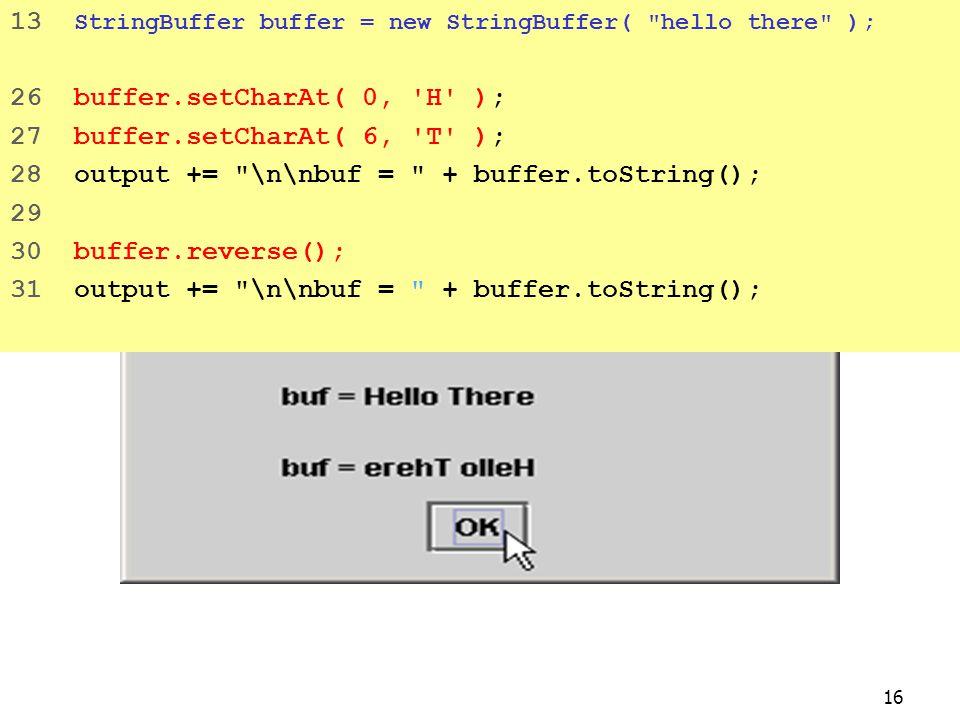 16 13 StringBuffer buffer = new StringBuffer( hello there ); 26 buffer.setCharAt( 0, H ); 27 buffer.setCharAt( 6, T ); 28 output += \n\nbuf = + buffer.toString(); 29 30 buffer.reverse(); 31 output += \n\nbuf = + buffer.toString();