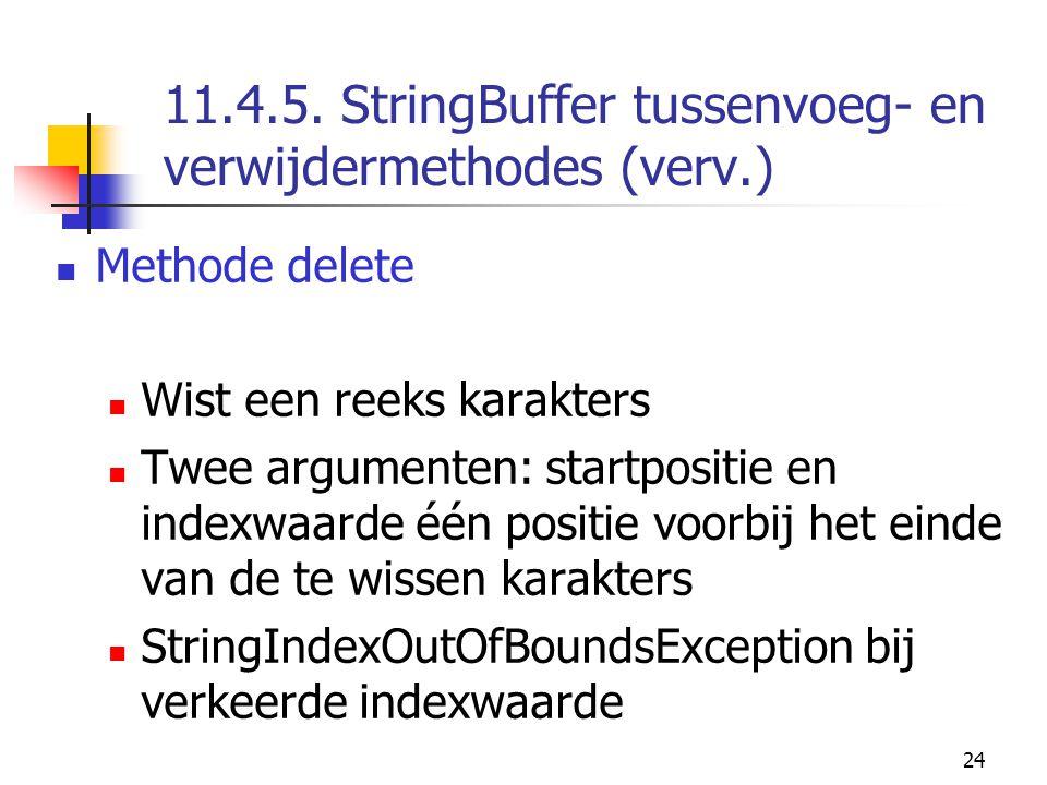 24 11.4.5. StringBuffer tussenvoeg- en verwijdermethodes (verv.) Methode delete Wist een reeks karakters Twee argumenten: startpositie en indexwaarde