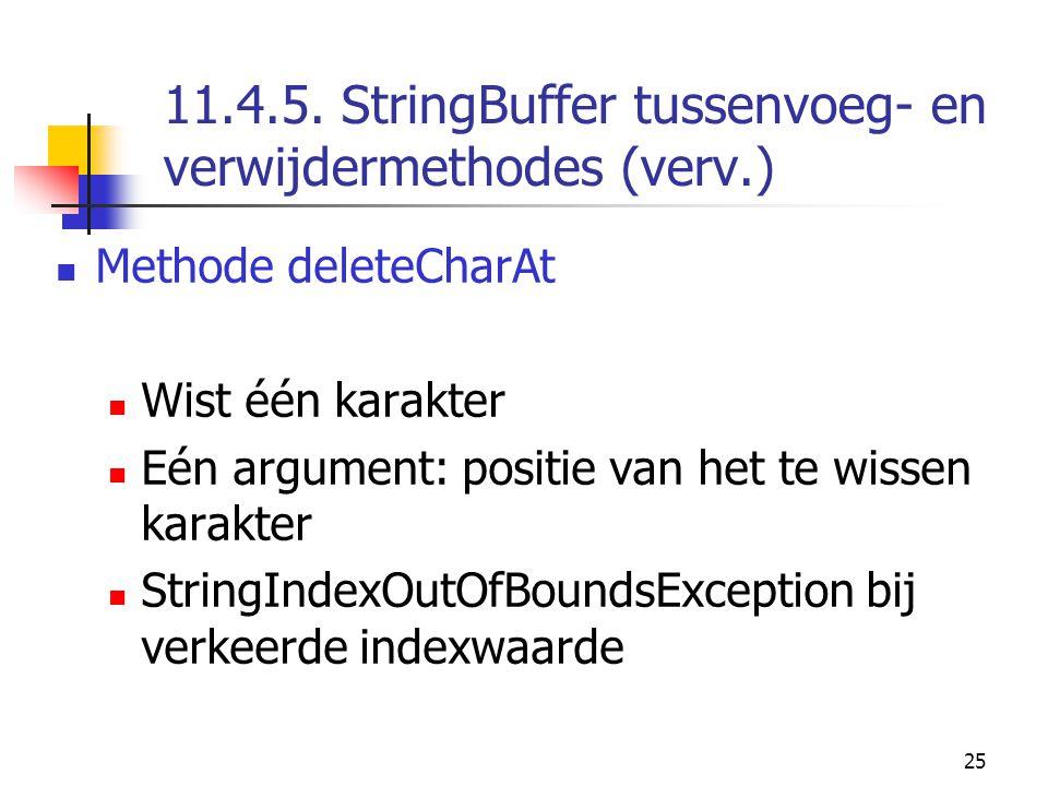 25 11.4.5. StringBuffer tussenvoeg- en verwijdermethodes (verv.) Methode deleteCharAt Wist één karakter Eén argument: positie van het te wissen karakt