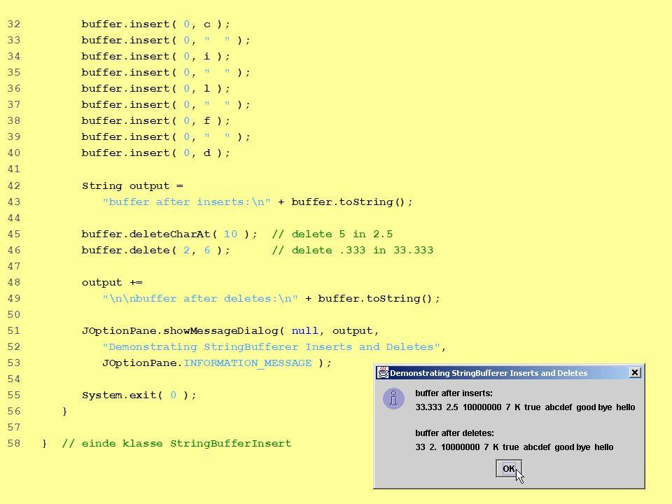 27 32 buffer.insert( 0, c ); 33 buffer.insert( 0, ); 34 buffer.insert( 0, i ); 35 buffer.insert( 0, ); 36 buffer.insert( 0, l ); 37 buffer.insert( 0, ); 38 buffer.insert( 0, f ); 39 buffer.insert( 0, ); 40 buffer.insert( 0, d ); 41 42 String output = 43 buffer after inserts:\n + buffer.toString(); 44 45 buffer.deleteCharAt( 10 ); // delete 5 in 2.5 46 buffer.delete( 2, 6 ); // delete.333 in 33.333 47 48 output += 49 \n\nbuffer after deletes:\n + buffer.toString(); 50 51 JOptionPane.showMessageDialog( null, output, 52 Demonstrating StringBufferer Inserts and Deletes , 53 JOptionPane.INFORMATION_MESSAGE ); 54 55 System.exit( 0 ); 56 } 57 58 } // einde klasse StringBufferInsert