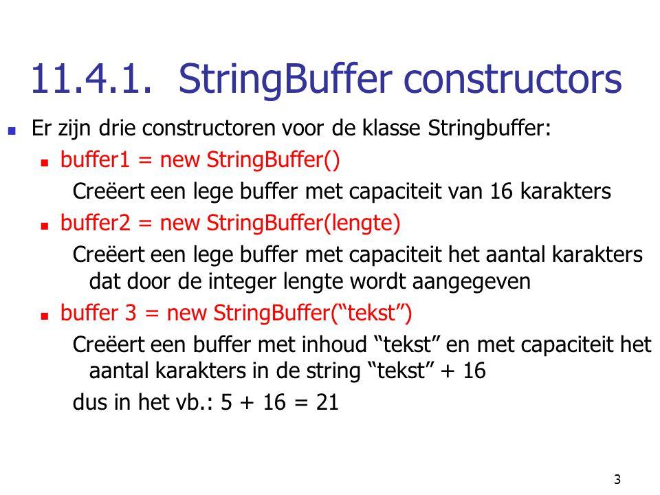 3 11.4.1. StringBuffer constructors Er zijn drie constructoren voor de klasse Stringbuffer: buffer1 = new StringBuffer() Creëert een lege buffer met c
