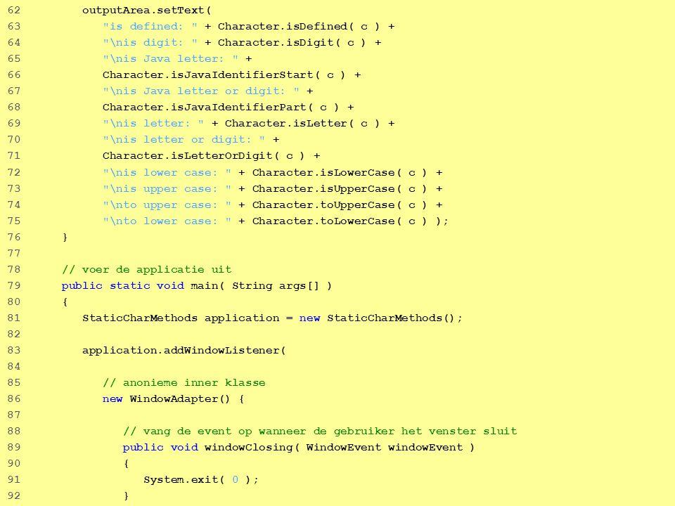 34 62 outputArea.setText( 63 is defined: + Character.isDefined( c ) + 64 \nis digit: + Character.isDigit( c ) + 65 \nis Java letter: + 66 Character.isJavaIdentifierStart( c ) + 67 \nis Java letter or digit: + 68 Character.isJavaIdentifierPart( c ) + 69 \nis letter: + Character.isLetter( c ) + 70 \nis letter or digit: + 71 Character.isLetterOrDigit( c ) + 72 \nis lower case: + Character.isLowerCase( c ) + 73 \nis upper case: + Character.isUpperCase( c ) + 74 \nto upper case: + Character.toUpperCase( c ) + 75 \nto lower case: + Character.toLowerCase( c ) ); 76 } 77 78 // voer de applicatie uit 79 public static void main( String args[] ) 80 { 81 StaticCharMethods application = new StaticCharMethods(); 82 83 application.addWindowListener( 84 85 // anonieme inner klasse 86 new WindowAdapter() { 87 88 // vang de event op wanneer de gebruiker het venster sluit 89 public void windowClosing( WindowEvent windowEvent ) 90 { 91 System.exit( 0 ); 92 }