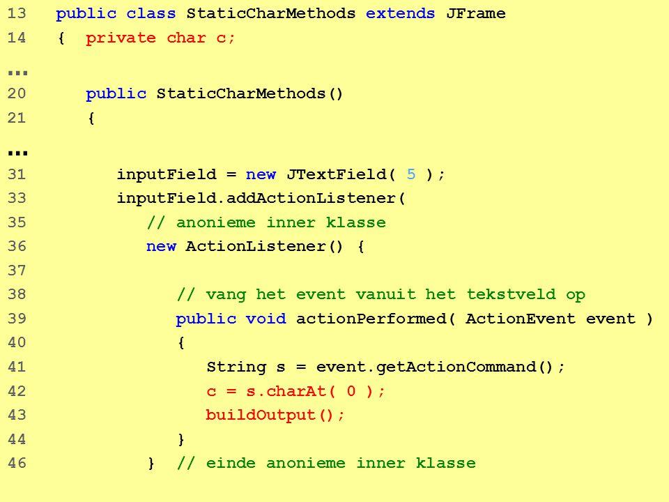 36 13 public class StaticCharMethods extends JFrame 14 { private char c; … 20 public StaticCharMethods() 21 { … 31 inputField = new JTextField( 5 ); 33 inputField.addActionListener( 35 // anonieme inner klasse 36 new ActionListener() { 37 38 // vang het event vanuit het tekstveld op 39 public void actionPerformed( ActionEvent event ) 40 { 41 String s = event.getActionCommand(); 42 c = s.charAt( 0 ); 43 buildOutput(); 44 } 46 } // einde anonieme inner klasse