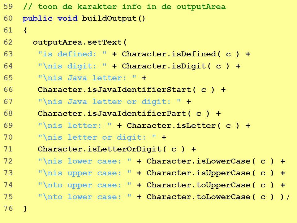 37 59 // toon de karakter info in de outputArea 60 public void buildOutput() 61 { 62 outputArea.setText( 63 is defined: + Character.isDefined( c ) + 64 \nis digit: + Character.isDigit( c ) + 65 \nis Java letter: + 66 Character.isJavaIdentifierStart( c ) + 67 \nis Java letter or digit: + 68 Character.isJavaIdentifierPart( c ) + 69 \nis letter: + Character.isLetter( c ) + 70 \nis letter or digit: + 71 Character.isLetterOrDigit( c ) + 72 \nis lower case: + Character.isLowerCase( c ) + 73 \nis upper case: + Character.isUpperCase( c ) + 74 \nto upper case: + Character.toUpperCase( c ) + 75 \nto lower case: + Character.toLowerCase( c ) ); 76 }