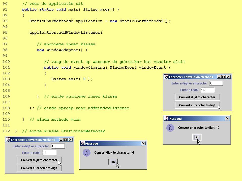 42 90 // voer de applicatie uit 91 public static void main( String args[] ) 92 { 93 StaticCharMethods2 application = new StaticCharMethods2(); 94 95 application.addWindowListener( 96 97 // anonieme inner klasse 98 new WindowAdapter() { 99 100 // vang de event op wanneer de gebruiker het venster sluit 101 public void windowClosing( WindowEvent windowEvent ) 102 { 103 System.exit( 0 ); 104 } 105 106 } // einde anonieme inner klasse 107 108 ); // einde oproep naar addWindowListener 109 110 } // einde methode main 111 112 } // einde klasse StaticCharMethods2