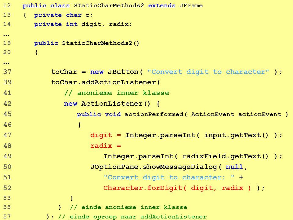 43 12 public class StaticCharMethods2 extends JFrame 13 { private char c; 14 private int digit, radix; … 19 public StaticCharMethods2() 20 { … 37 toChar = new JButton( Convert digit to character ); 39 toChar.addActionListener( 41 // anonieme inner klasse 42 new ActionListener() { 45 public void actionPerformed( ActionEvent actionEvent ) 46 { 47 digit = Integer.parseInt( input.getText() ); 48 radix = 49 Integer.parseInt( radixField.getText() ); 50 JOptionPane.showMessageDialog( null, 51 Convert digit to character: + 52 Character.forDigit( digit, radix ) ); 53 } 55 } // einde anonieme inner klasse 57 ); // einde oproep naar addActionListener