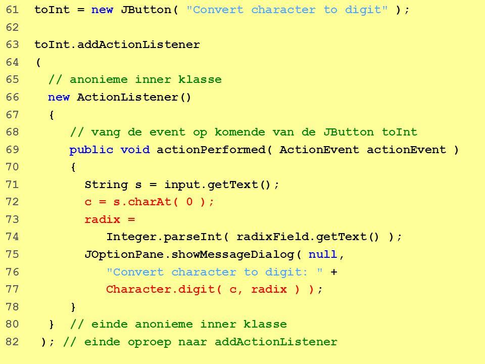 44 61 toInt = new JButton( Convert character to digit ); 62 63 toInt.addActionListener 64 ( 65 // anonieme inner klasse 66 new ActionListener() 67 { 68 // vang de event op komende van de JButton toInt 69 public void actionPerformed( ActionEvent actionEvent ) 70 { 71 String s = input.getText(); 72 c = s.charAt( 0 ); 73 radix = 74 Integer.parseInt( radixField.getText() ); 75 JOptionPane.showMessageDialog( null, 76 Convert character to digit: + 77 Character.digit( c, radix ) ); 78 } 80 } // einde anonieme inner klasse 82 ); // einde oproep naar addActionListener