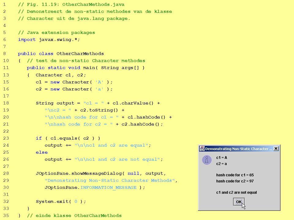 46 1 // Fig. 11.19: OtherCharMethods.java 2 // Demonstreert de non-static methodes van de klasse 3 // Character uit de java.lang package. 4 5 // Java