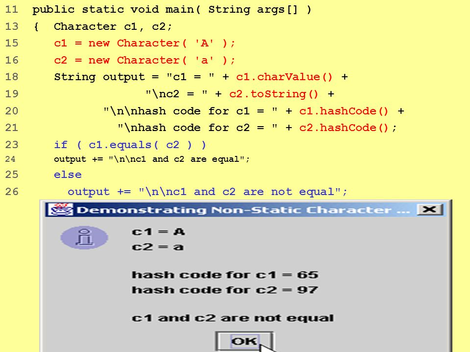 47 11 public static void main( String args[] ) 13 { Character c1, c2; 15 c1 = new Character( 'A' ); 16 c2 = new Character( 'a' ); 18 String output =