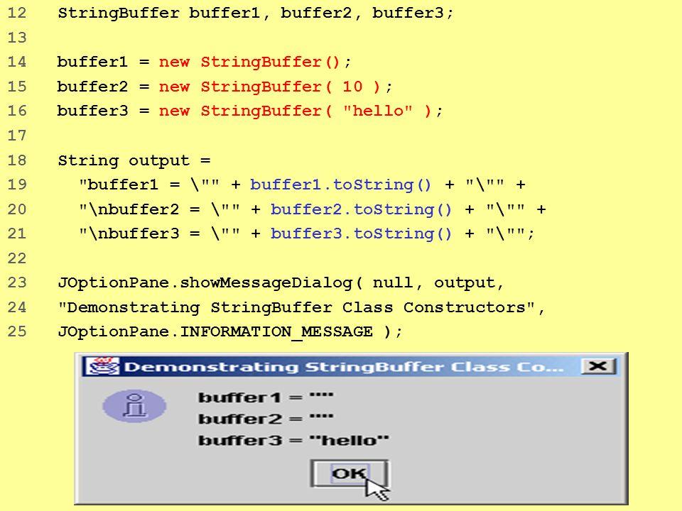 5 12 StringBuffer buffer1, buffer2, buffer3; 13 14 buffer1 = new StringBuffer(); 15 buffer2 = new StringBuffer( 10 ); 16 buffer3 = new StringBuffer( hello ); 17 18 String output = 19 buffer1 = \ + buffer1.toString() + \ + 20 \nbuffer2 = \ + buffer2.toString() + \ + 21 \nbuffer3 = \ + buffer3.toString() + \ ; 22 23 JOptionPane.showMessageDialog( null, output, 24 Demonstrating StringBuffer Class Constructors , 25 JOptionPane.INFORMATION_MESSAGE );
