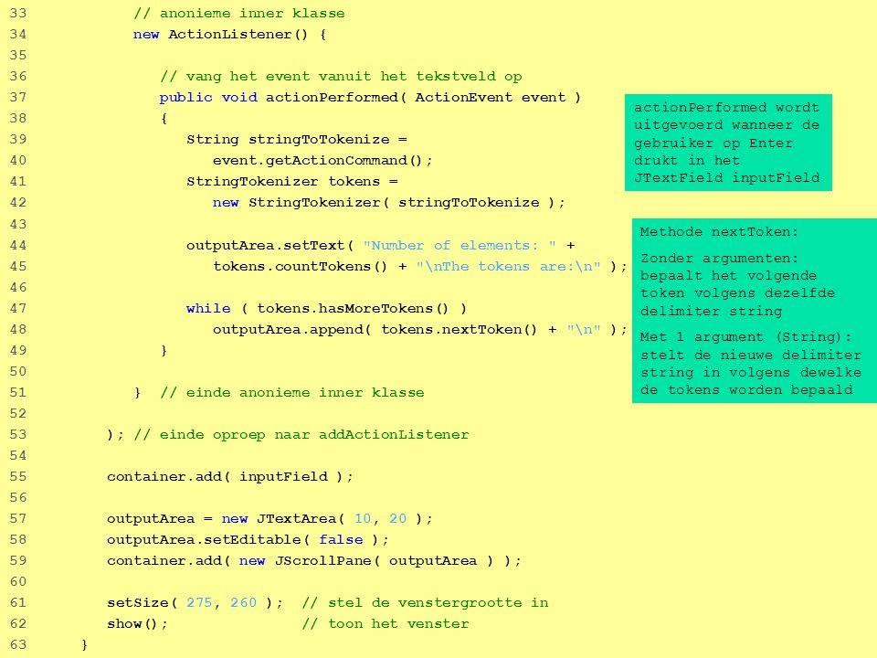 53 33 // anonieme inner klasse 34 new ActionListener() { 35 36 // vang het event vanuit het tekstveld op 37 public void actionPerformed( ActionEvent event ) 38 { 39 String stringToTokenize = 40 event.getActionCommand(); 41 StringTokenizer tokens = 42 new StringTokenizer( stringToTokenize ); 43 44 outputArea.setText( Number of elements: + 45 tokens.countTokens() + \nThe tokens are:\n ); 46 47 while ( tokens.hasMoreTokens() ) 48 outputArea.append( tokens.nextToken() + \n ); 49 } 50 51 } // einde anonieme inner klasse 52 53 ); // einde oproep naar addActionListener 54 55 container.add( inputField ); 56 57 outputArea = new JTextArea( 10, 20 ); 58 outputArea.setEditable( false ); 59 container.add( new JScrollPane( outputArea ) ); 60 61 setSize( 275, 260 ); // stel de venstergrootte in 62 show(); // toon het venster 63 } actionPerformed wordt uitgevoerd wanneer de gebruiker op Enter drukt in het JTextField inputField Methode nextToken: Zonder argumenten: bepaalt het volgende token volgens dezelfde delimiter string Met 1 argument (String): stelt de nieuwe delimiter string in volgens dewelke de tokens worden bepaald