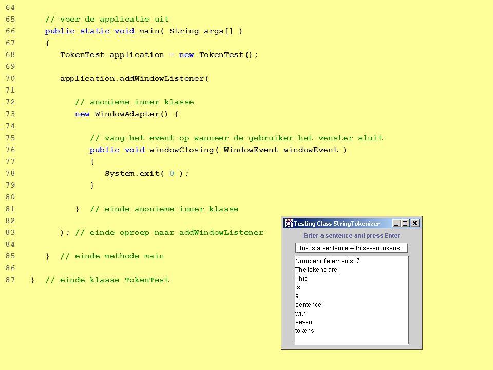 54 64 65 // voer de applicatie uit 66 public static void main( String args[] ) 67 { 68 TokenTest application = new TokenTest(); 69 70 application.addWindowListener( 71 72 // anonieme inner klasse 73 new WindowAdapter() { 74 75 // vang het event op wanneer de gebruiker het venster sluit 76 public void windowClosing( WindowEvent windowEvent ) 77 { 78 System.exit( 0 ); 79 } 80 81 } // einde anonieme inner klasse 82 83 ); // einde oproep naar addWindowListener 84 85 } // einde methode main 86 87 } // einde klasse TokenTest