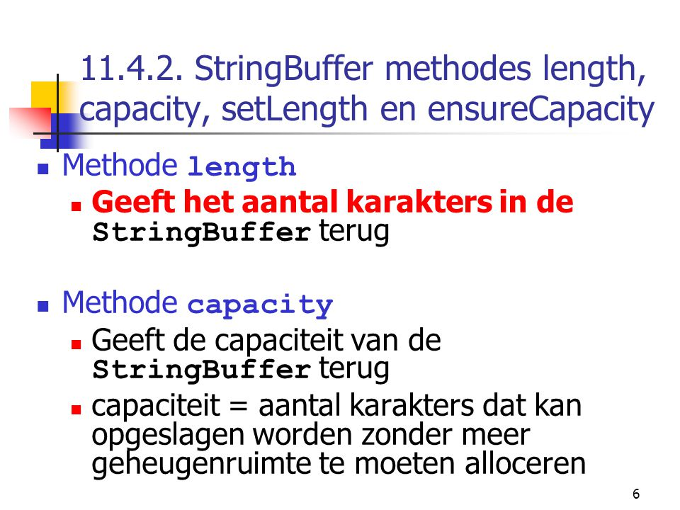 6 11.4.2. StringBuffer methodes length, capacity, setLength en ensureCapacity Methode length Geeft het aantal karakters in de StringBuffer terug Metho