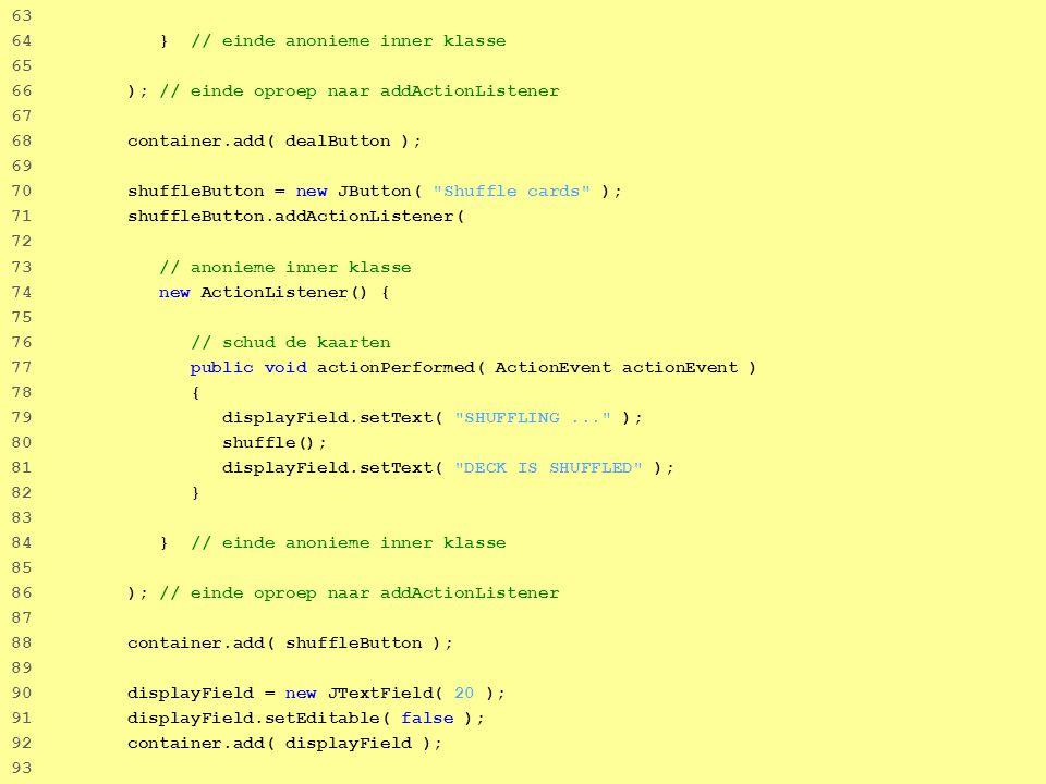 60 63 64 } // einde anonieme inner klasse 65 66 ); // einde oproep naar addActionListener 67 68 container.add( dealButton ); 69 70 shuffleButton = new JButton( Shuffle cards ); 71 shuffleButton.addActionListener( 72 73 // anonieme inner klasse 74 new ActionListener() { 75 76 // schud de kaarten 77 public void actionPerformed( ActionEvent actionEvent ) 78 { 79 displayField.setText( SHUFFLING... ); 80 shuffle(); 81 displayField.setText( DECK IS SHUFFLED ); 82 } 83 84 } // einde anonieme inner klasse 85 86 ); // einde oproep naar addActionListener 87 88 container.add( shuffleButton ); 89 90 displayField = new JTextField( 20 ); 91 displayField.setEditable( false ); 92 container.add( displayField ); 93