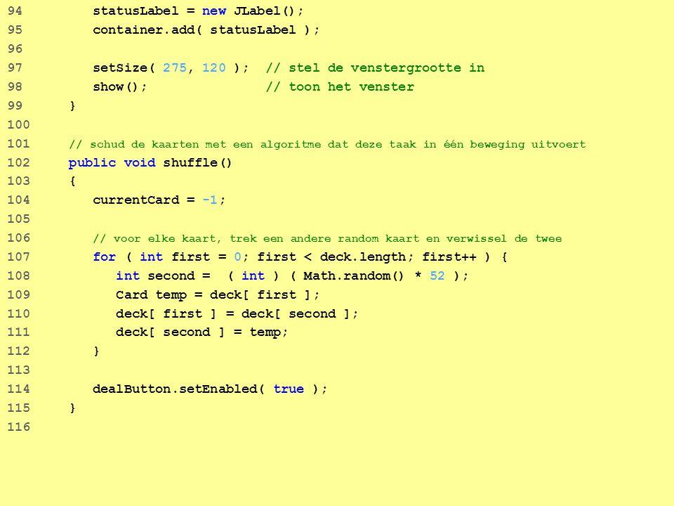 61 94 statusLabel = new JLabel(); 95 container.add( statusLabel ); 96 97 setSize( 275, 120 ); // stel de venstergrootte in 98 show(); // toon het venster 99 } 100 101 // schud de kaarten met een algoritme dat deze taak in één beweging uitvoert 102 public void shuffle() 103 { 104 currentCard = -1; 105 106 // voor elke kaart, trek een andere random kaart en verwissel de twee 107 for ( int first = 0; first < deck.length; first++ ) { 108 int second = ( int ) ( Math.random() * 52 ); 109 Card temp = deck[ first ]; 110 deck[ first ] = deck[ second ]; 111 deck[ second ] = temp; 112 } 113 114 dealButton.setEnabled( true ); 115 } 116