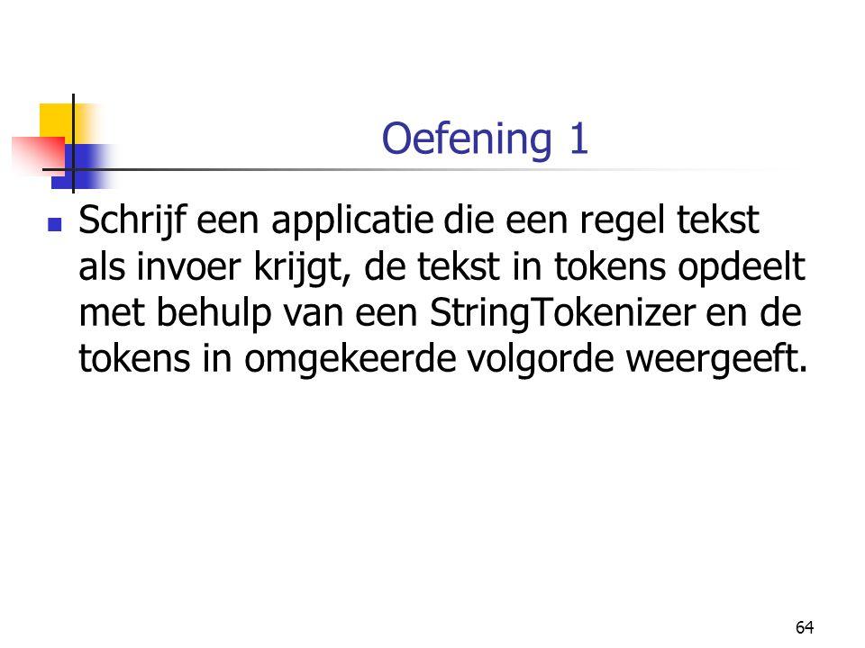 64 Oefening 1 Schrijf een applicatie die een regel tekst als invoer krijgt, de tekst in tokens opdeelt met behulp van een StringTokenizer en de tokens in omgekeerde volgorde weergeeft.