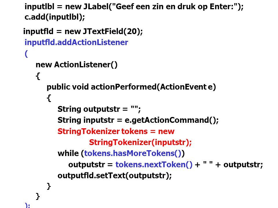 66 inputlbl = new JLabel( Geef een zin en druk op Enter: ); c.add(inputlbl); inputfld = new JTextField(20); inputfld.addActionListener ( new ActionListener() { public void actionPerformed(ActionEvent e) { String outputstr = ; String inputstr = e.getActionCommand(); StringTokenizer tokens = new StringTokenizer(inputstr); while (tokens.hasMoreTokens()) outputstr = tokens.nextToken() + + outputstr; outputfld.setText(outputstr); } ); c.add(inputfld); outputlbl = new JLabel( De zin met de tokens in omgekeerde volgorde, is: ); c.add(outputlbl);
