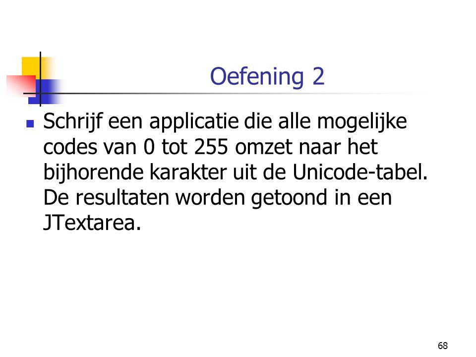 68 Oefening 2 Schrijf een applicatie die alle mogelijke codes van 0 tot 255 omzet naar het bijhorende karakter uit de Unicode-tabel. De resultaten wor