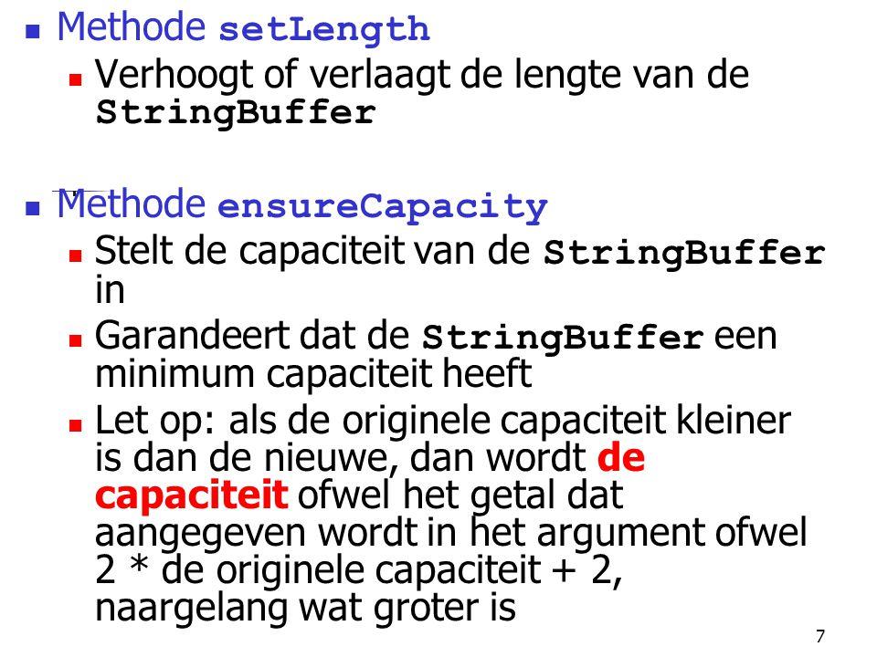 7 Methode setLength Verhoogt of verlaagt de lengte van de StringBuffer Methode ensureCapacity Stelt de capaciteit van de StringBuffer in Garandeert dat de StringBuffer een minimum capaciteit heeft Let op: als de originele capaciteit kleiner is dan de nieuwe, dan wordt de capaciteit ofwel het getal dat aangegeven wordt in het argument ofwel 2 * de originele capaciteit + 2, naargelang wat groter is