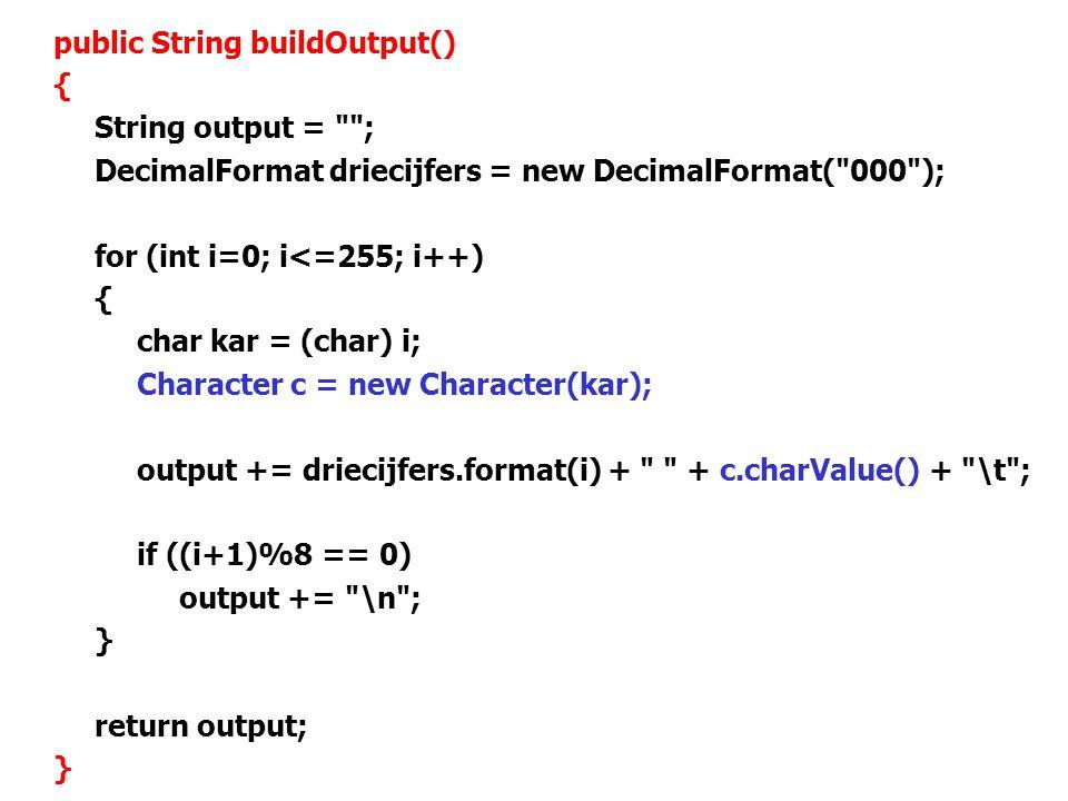 70 public String buildOutput() { String output = ; DecimalFormat driecijfers = new DecimalFormat( 000 ); for (int i=0; i<=255; i++) { char kar = (char) i; Character c = new Character(kar); output += driecijfers.format(i) + + c.charValue() + \t ; if ((i+1)%8 == 0) output += \n ; } return output; }