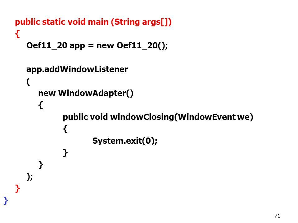 71 public static void main (String args[]) { Oef11_20 app = new Oef11_20(); app.addWindowListener ( new WindowAdapter() { public void windowClosing(WindowEvent we) { System.exit(0); } ); }