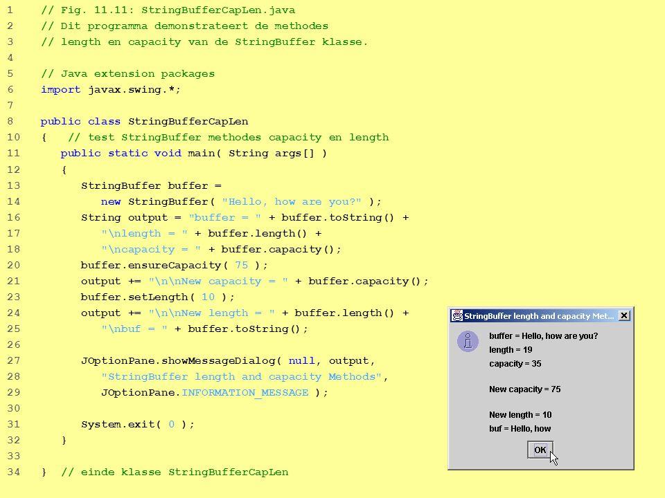 8 1 // Fig. 11.11: StringBufferCapLen.java 2 // Dit programma demonstrateert de methodes 3 // length en capacity van de StringBuffer klasse. 4 5 // Ja