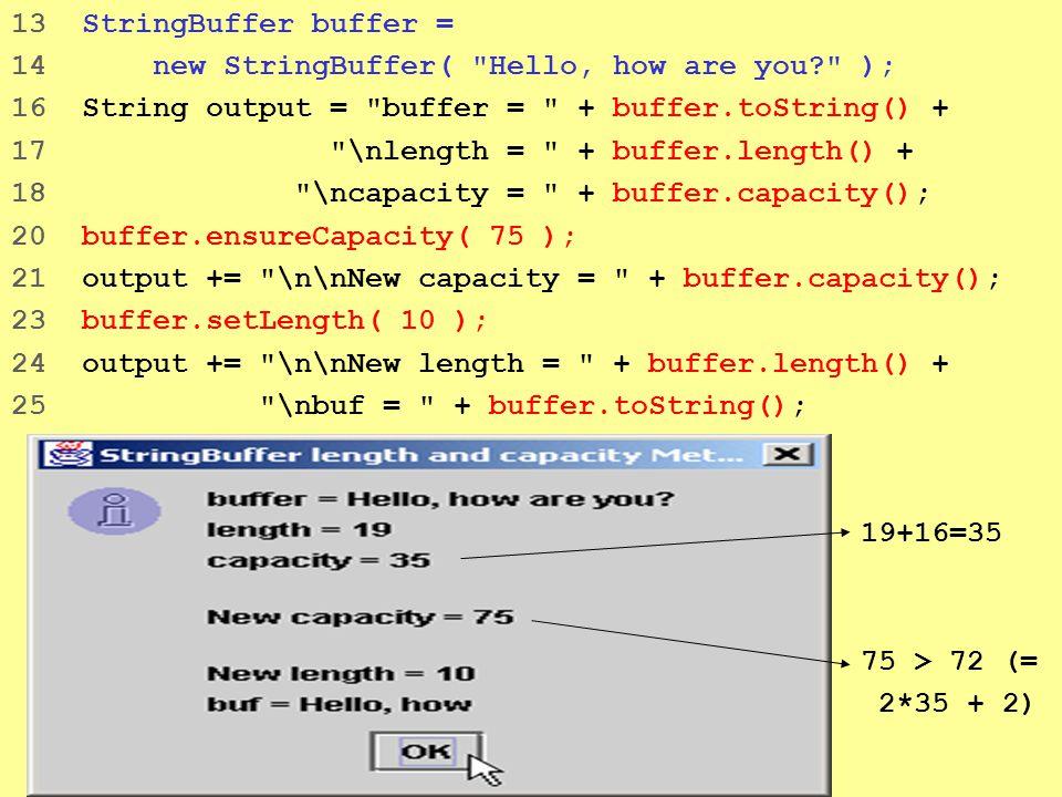 9 13 StringBuffer buffer = 14 new StringBuffer( Hello, how are you ); 16 String output = buffer = + buffer.toString() + 17 \nlength = + buffer.length() + 18 \ncapacity = + buffer.capacity(); 20 buffer.ensureCapacity( 75 ); 21 output += \n\nNew capacity = + buffer.capacity(); 23 buffer.setLength( 10 ); 24 output += \n\nNew length = + buffer.length() + 25 \nbuf = + buffer.toString(); 19+16=35 75 > 72 (= 2*35 + 2)