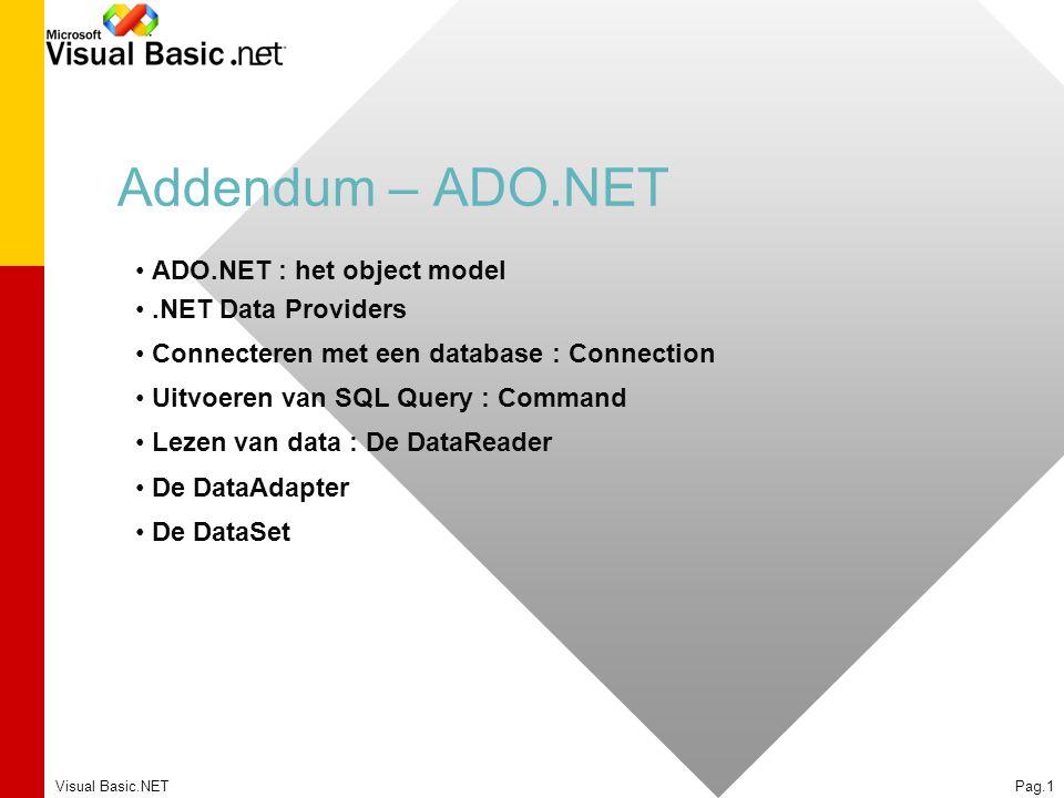 Visual Basic.NETPag.1 Addendum – ADO.NET ADO.NET : het object model.NET Data Providers Connecteren met een database : Connection Uitvoeren van SQL Query : Command Lezen van data : De DataReader De DataAdapter De DataSet