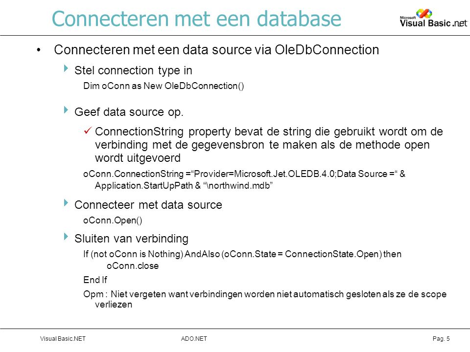 ADO.NETVisual Basic.NETPag. 5 Connecteren met een database Connecteren met een data source via OleDbConnection  Stel connection type in Dim oConn as