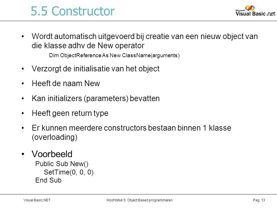 Hoofdstuk 5: Object Based programmerenVisual Basic.NETPag. 13 5.5 Constructor Wordt automatisch uitgevoerd bij creatie van een nieuw object van die kl