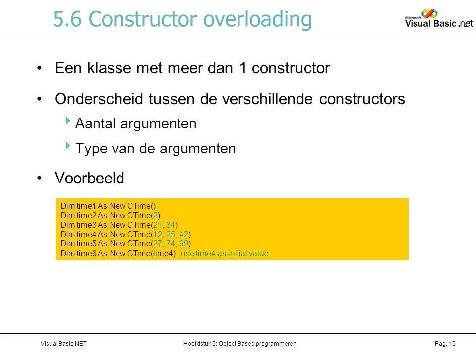 Hoofdstuk 5: Object Based programmerenVisual Basic.NETPag. 16 5.6 Constructor overloading Een klasse met meer dan 1 constructor Onderscheid tussen de