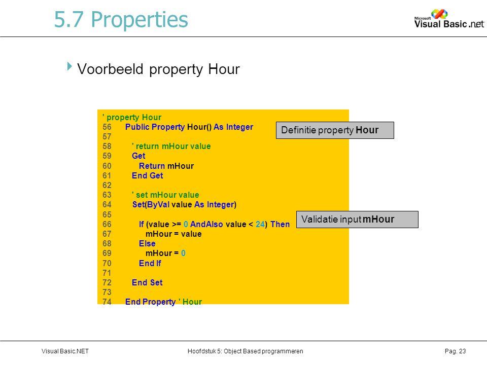 Hoofdstuk 5: Object Based programmerenVisual Basic.NETPag. 23 5.7 Properties  Voorbeeld property Hour ' property Hour 56 Public Property Hour() As In