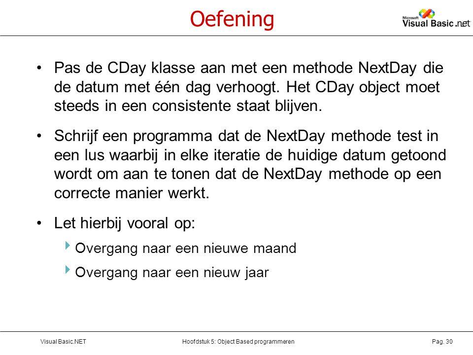 Hoofdstuk 5: Object Based programmerenVisual Basic.NETPag. 30 Oefening Pas de CDay klasse aan met een methode NextDay die de datum met één dag verhoog
