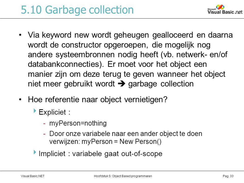 Hoofdstuk 5: Object Based programmerenVisual Basic.NETPag. 33 5.10 Garbage collection Via keyword new wordt geheugen gealloceerd en daarna wordt de co