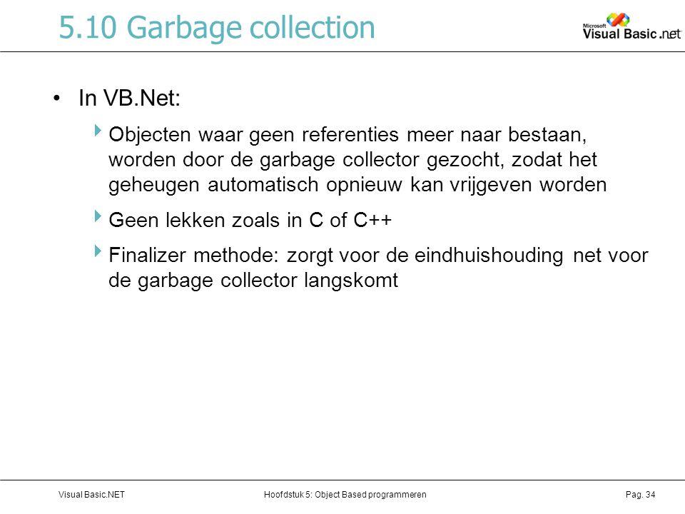 Hoofdstuk 5: Object Based programmerenVisual Basic.NETPag. 34 5.10 Garbage collection In VB.Net:  Objecten waar geen referenties meer naar bestaan, w