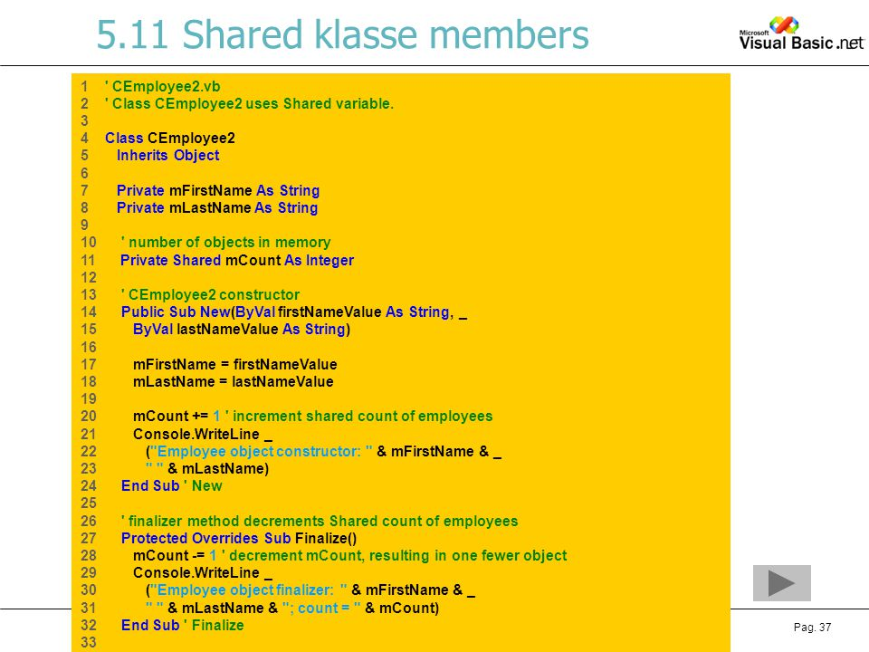 Hoofdstuk 5: Object Based programmerenVisual Basic.NETPag. 37 5.11 Shared klasse members 1 ' CEmployee2.vb 2 ' Class CEmployee2 uses Shared variable.