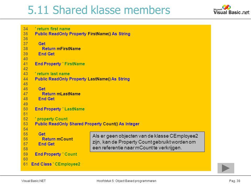 Hoofdstuk 5: Object Based programmerenVisual Basic.NETPag. 38 5.11 Shared klasse members 34 ' return first name 35 Public ReadOnly Property FirstName(