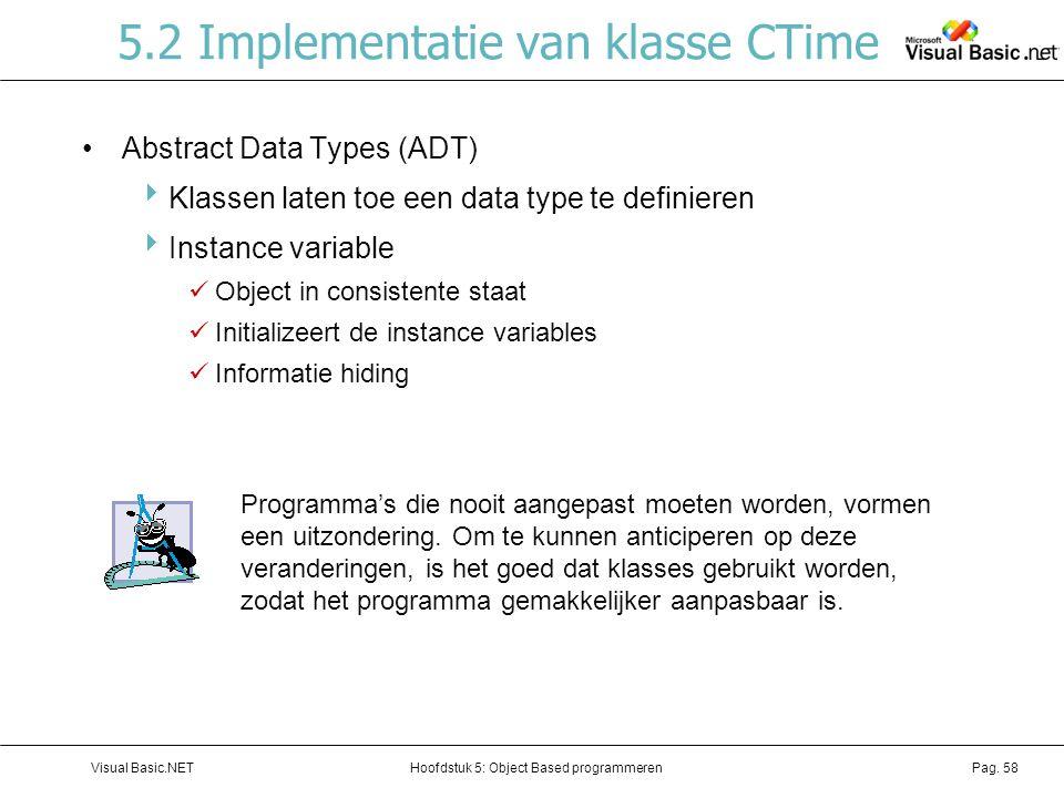 Hoofdstuk 5: Object Based programmerenVisual Basic.NETPag. 58 5.2 Implementatie van klasse CTime Abstract Data Types (ADT)  Klassen laten toe een dat