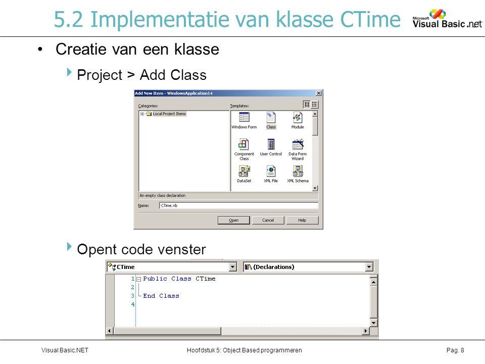 Hoofdstuk 5: Object Based programmerenVisual Basic.NETPag. 8 5.2 Implementatie van klasse CTime Creatie van een klasse  Project > Add Class  Opent c