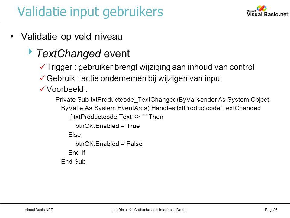 Hoofdstuk 9 : Grafische User Interface : Deel 1Visual Basic.NETPag. 36 Validatie input gebruikers Validatie op veld niveau  TextChanged event Trigger