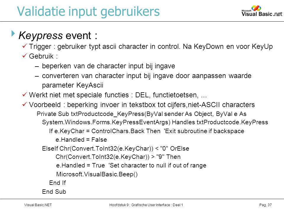 Hoofdstuk 9 : Grafische User Interface : Deel 1Visual Basic.NETPag. 37 Validatie input gebruikers  Keypress event : Trigger : gebruiker typt ascii ch