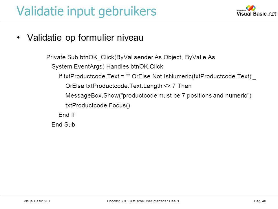 Hoofdstuk 9 : Grafische User Interface : Deel 1Visual Basic.NETPag. 40 Validatie input gebruikers Validatie op formulier niveau Private Sub btnOK_Clic