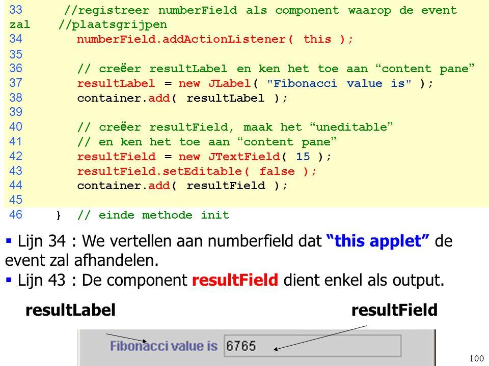 100 33 //registreer numberField als component waarop de event zal //plaatsgrijpen 34 numberField.addActionListener( this ); 35 36 // cre ë er resultLa