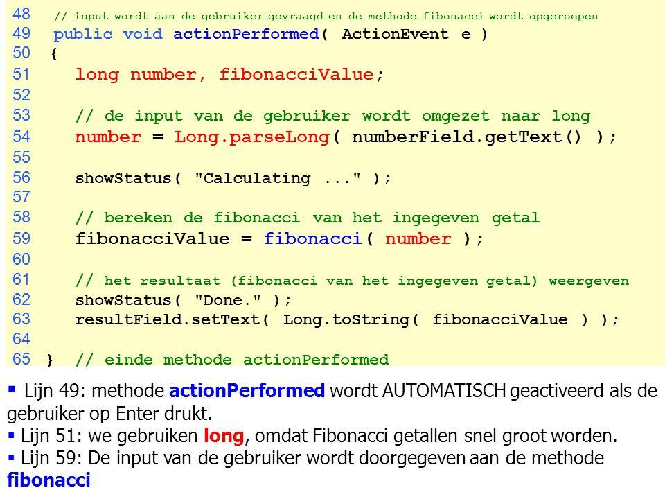101 48 // input wordt aan de gebruiker gevraagd en de methode fibonacci wordt opgeroepen 49 public void actionPerformed( ActionEvent e ) 50 { 51 long
