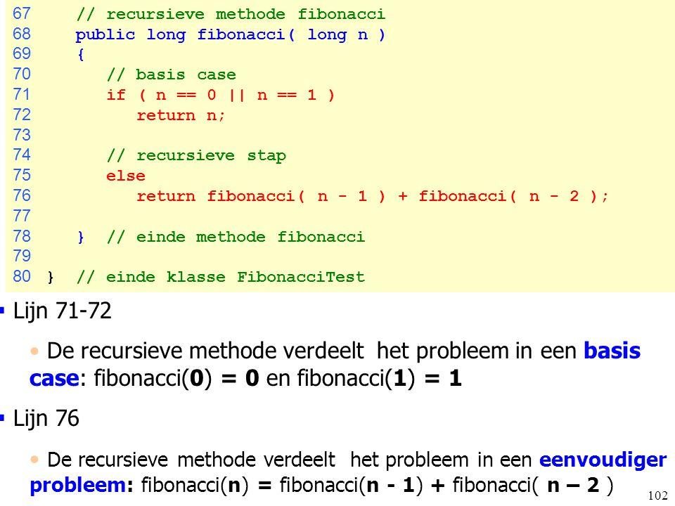 102 67 // recursieve methode fibonacci 68 public long fibonacci( long n ) 69 { 70 // basis case 71 if ( n == 0 || n == 1 ) 72 return n; 73 74 // recur